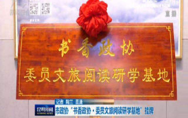 """市政(zheng)協""""書香政(zheng)協-委員文旅(lv)閱讀研學(xue)基地""""掛牌"""