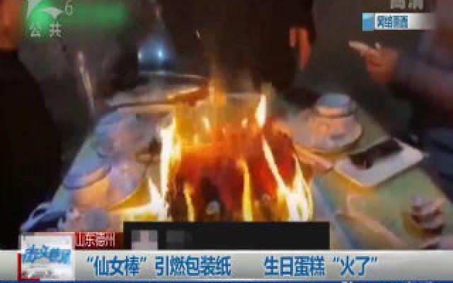 """山東德州︰""""仙女棒(bang)""""引(yin)燃ji)爸生日蛋糕""""火了"""""""