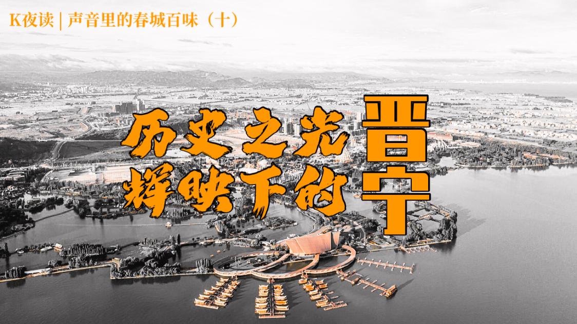 K夜讀 聲音里(li)的春城百味(十(shi))——歷史之光輝映下(xia)的晉寧